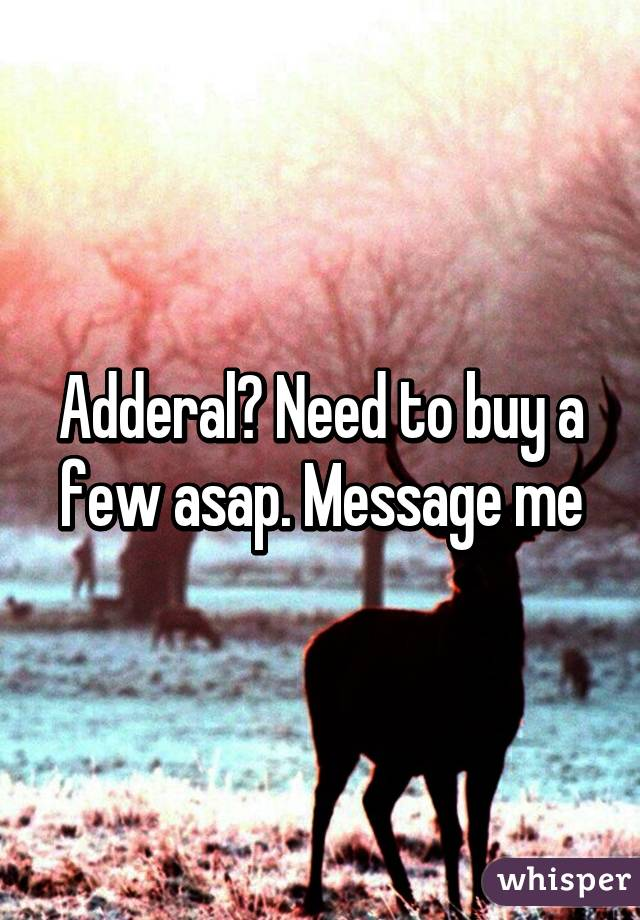 Adderal? Need to buy a few asap. Message me