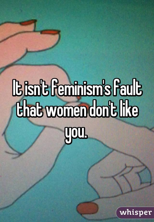 It isn't feminism's fault that women don't like you.