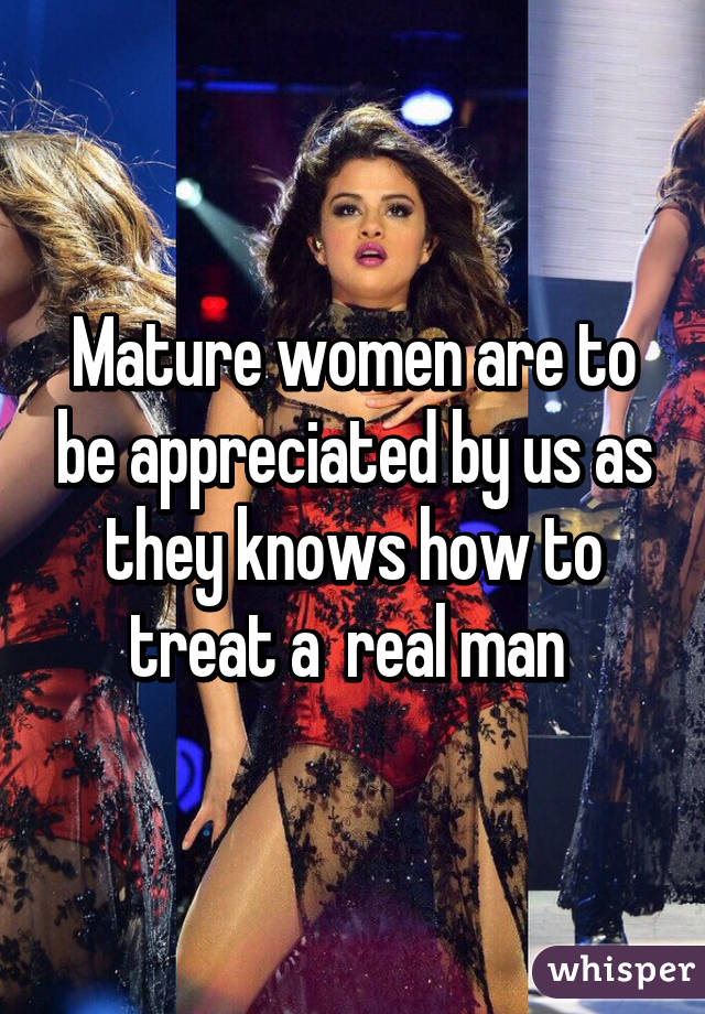 Mature women are to be appreciated by us as they knows how to treat a  real man