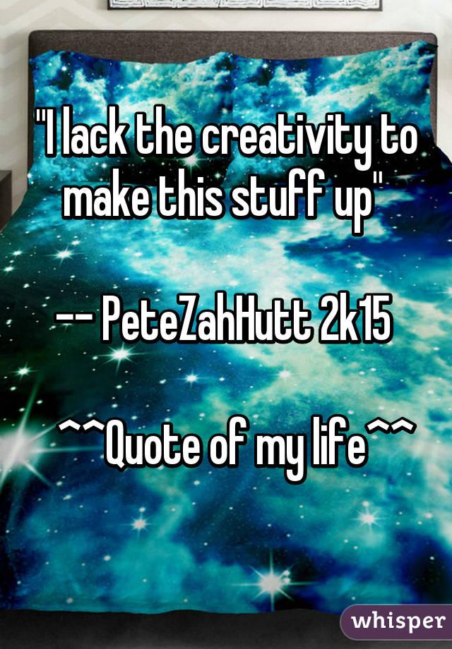 """I lack the creativity to make this stuff up""   -- PeteZahHutt 2k15     ^^Quote of my life^^"