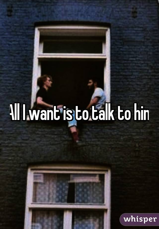 All I want is to talk to him