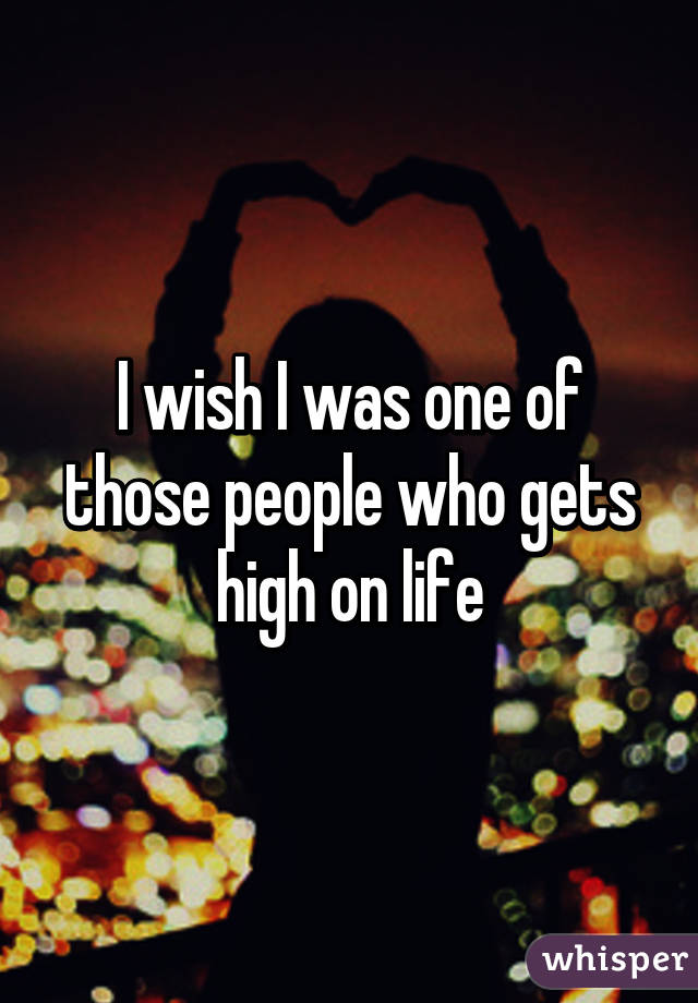 I wish I was one of those people who gets high on life