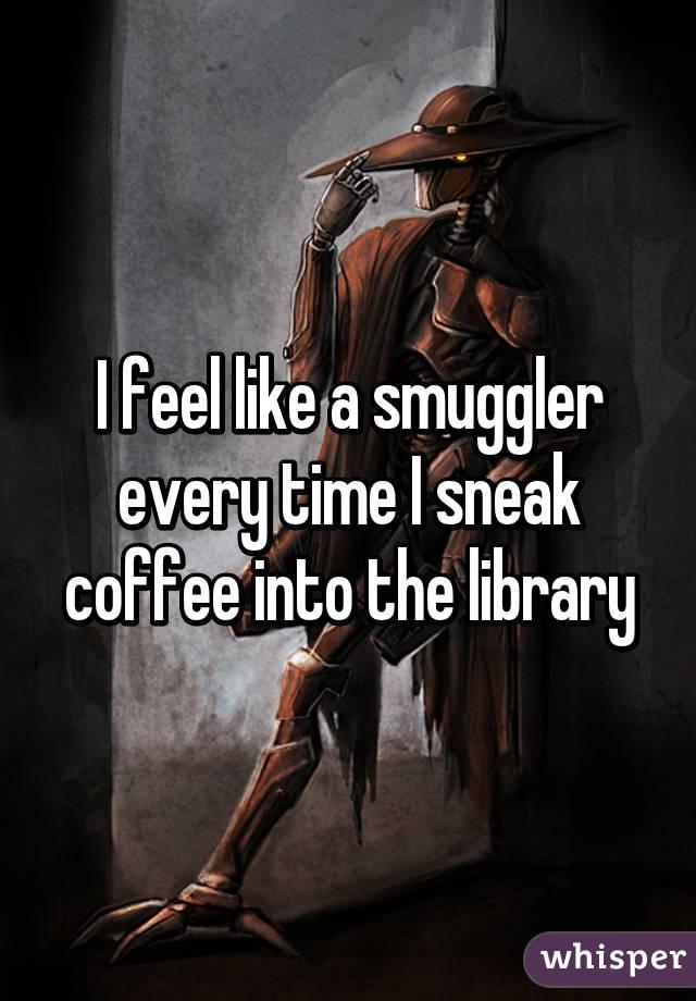 I feel like a smuggler every time I sneak coffee into the library