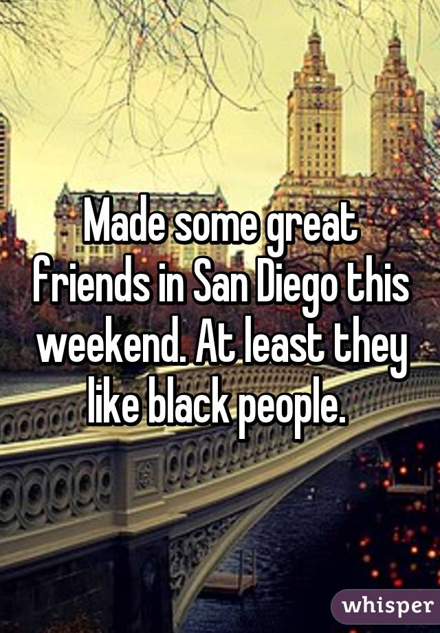 Made some great friends in San Diego this weekend. At least they like black people.