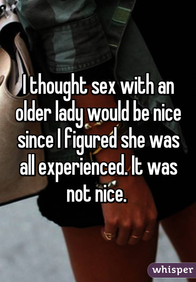 I thought sex with an older lady would be nice since I figured she was all experienced. It was not nice.
