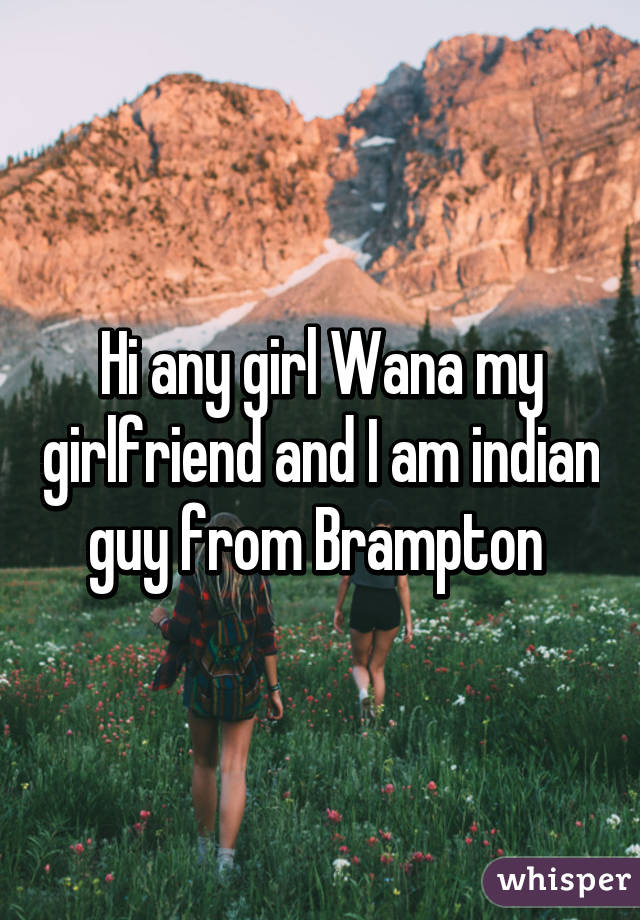 Hi any girl Wana my girlfriend and I am indian guy from Brampton
