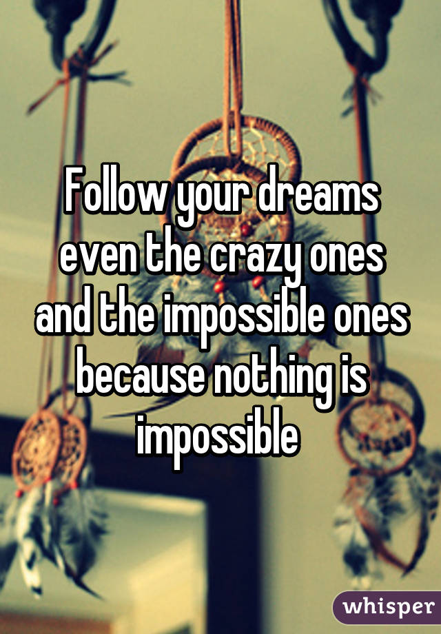 Follow your dreams even the crazy ones and the impossible ones because nothing is impossible