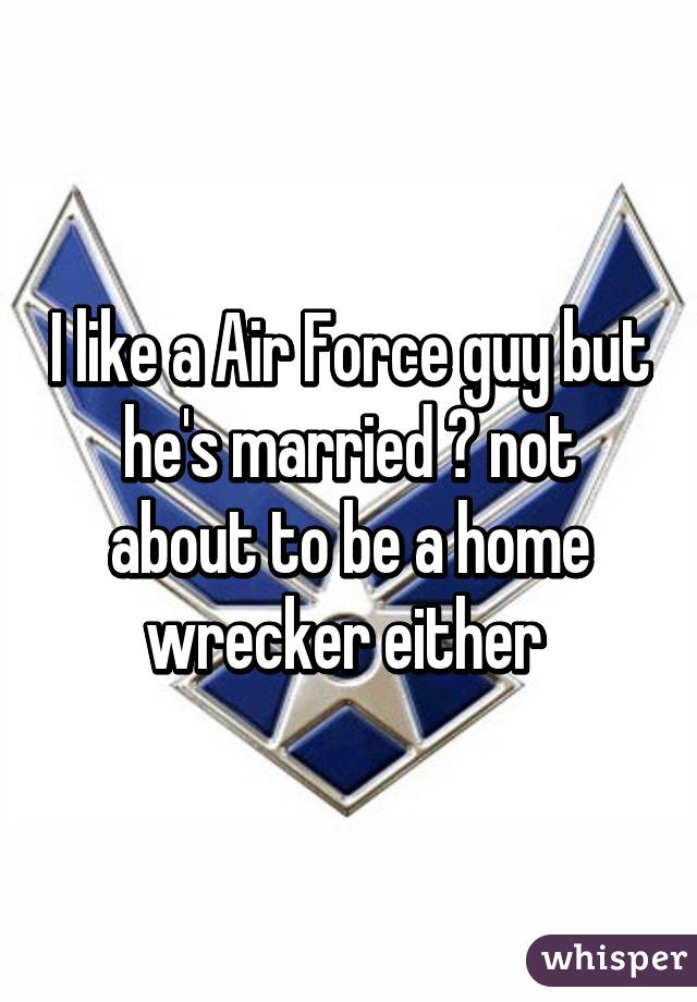 I like a Air Force guy but he's married 😩 not about to be a home wrecker either