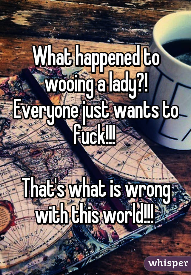What happened to wooing a lady?! Everyone just wants to fuck!!!   That's what is wrong with this world!!!