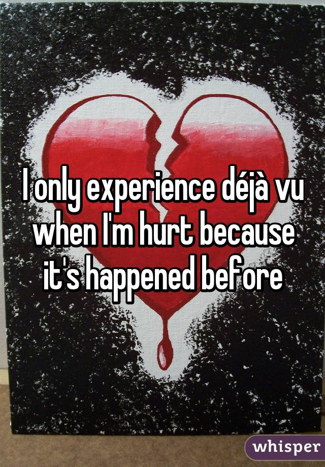 I only experience déjà vu when I'm hurt because it's happened before
