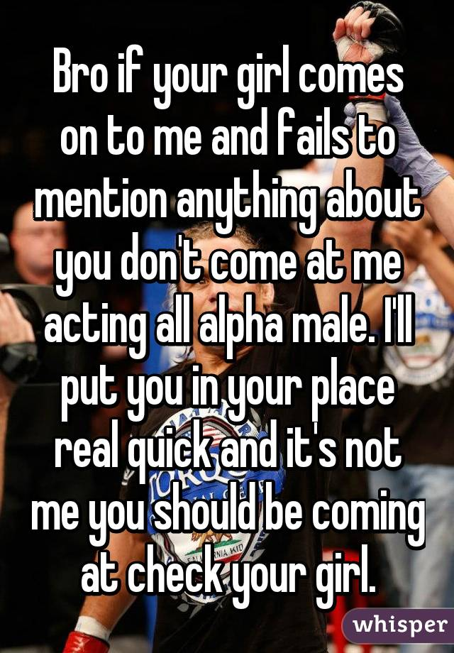 Bro if your girl comes on to me and fails to mention anything about you don't come at me acting all alpha male. I'll put you in your place real quick and it's not me you should be coming at check your girl.