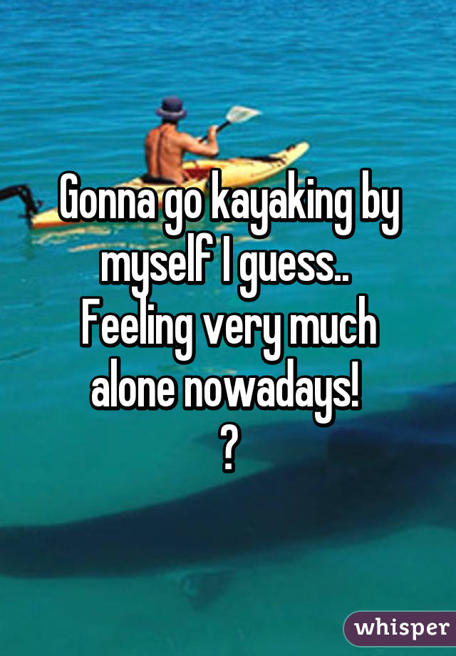 Gonna go kayaking by myself I guess..  Feeling very much alone nowadays!  😞