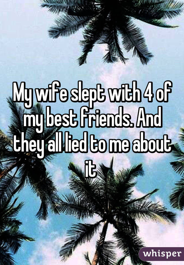My wife slept with 4 of my best friends. And they all lied to me about it