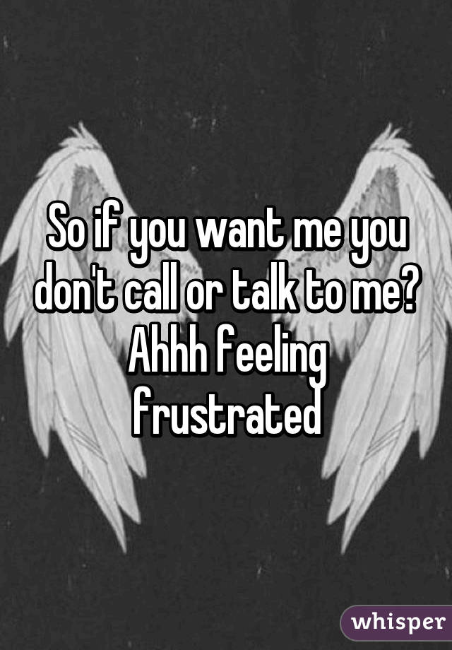 So if you want me you don't call or talk to me? Ahhh feeling frustrated