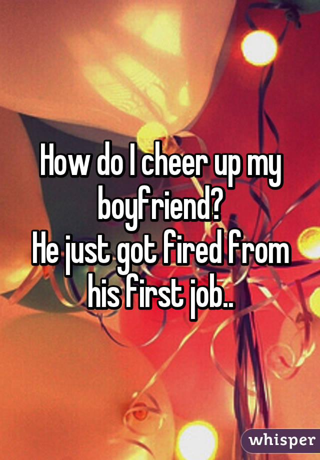How do I cheer up my boyfriend? He just got fired from his first job..