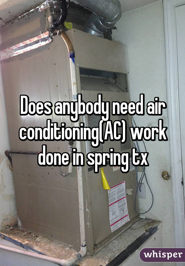 Does anybody need air conditioning(AC) work done in spring tx