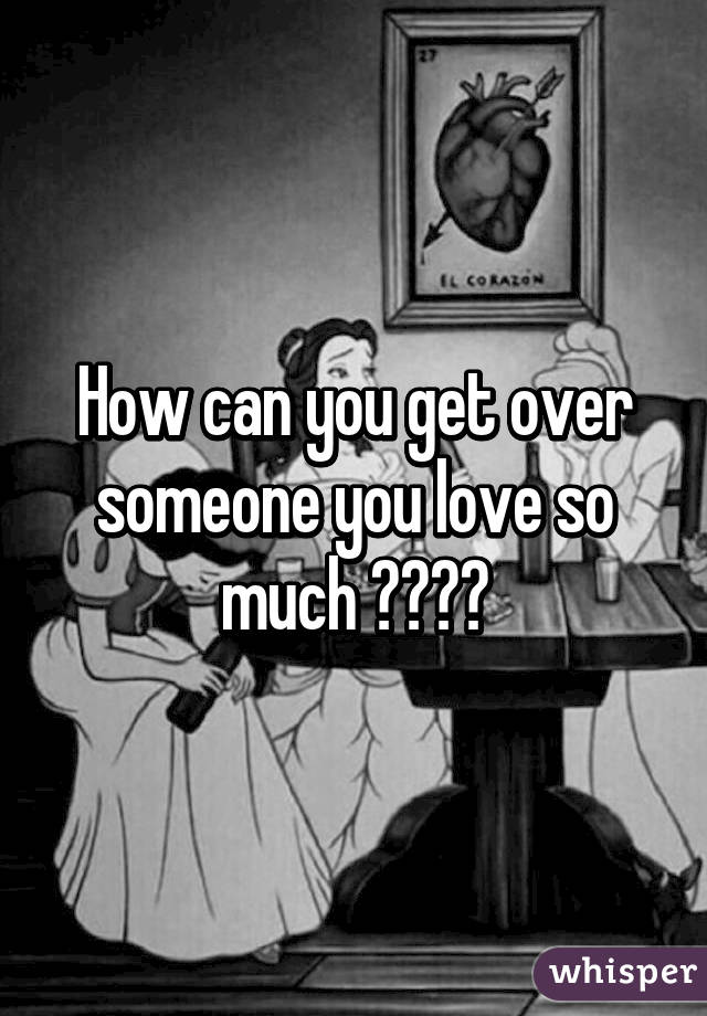 How can you get over someone you love so much ??😔😔