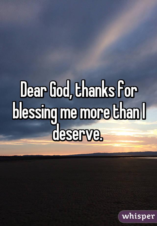 Dear God, thanks for blessing me more than I deserve.