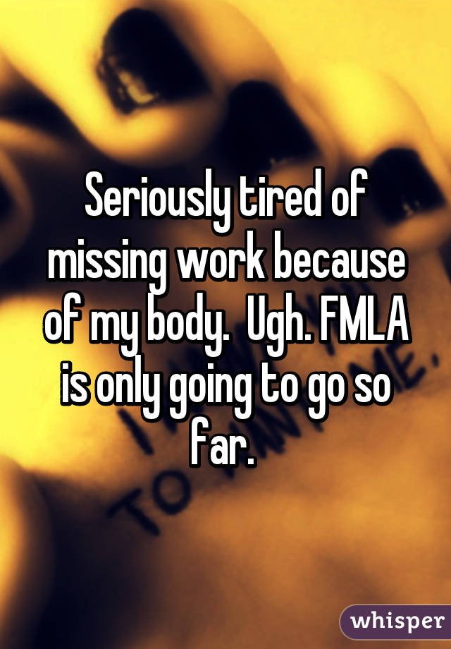 Seriously tired of missing work because of my body.  Ugh. FMLA is only going to go so far.