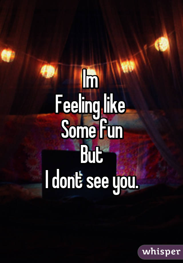 Im  Feeling like  Some fun But I dont see you.