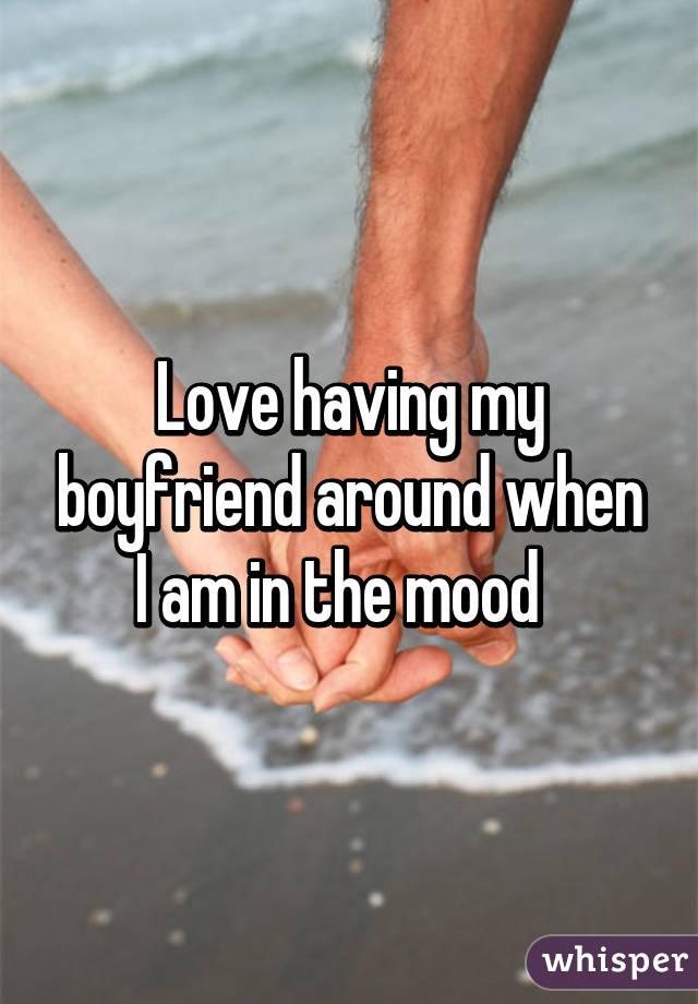 Love having my boyfriend around when I am in the mood
