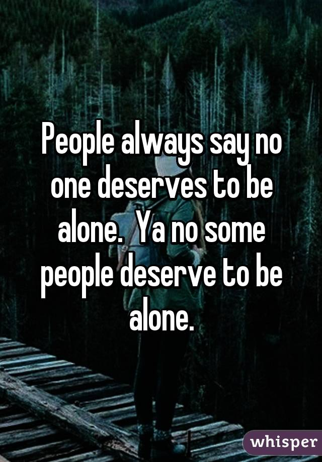 People always say no one deserves to be alone.  Ya no some people deserve to be alone.