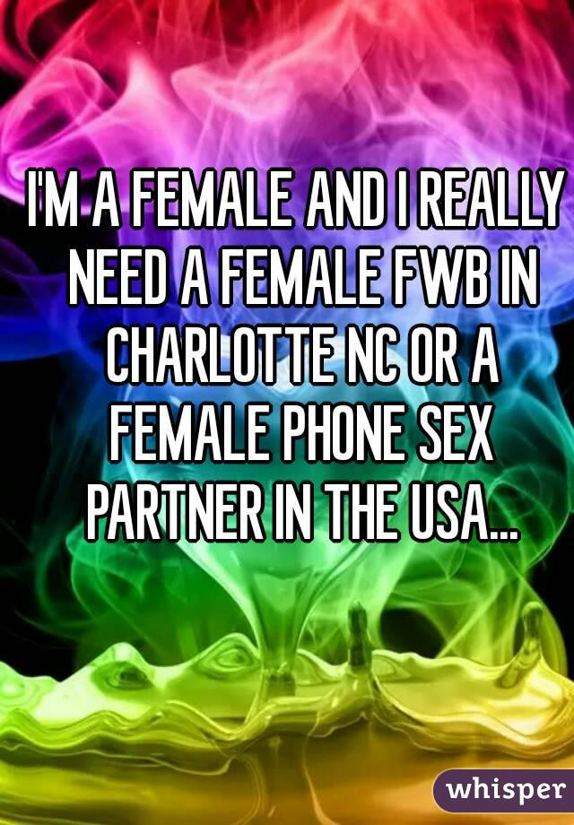 I'M A FEMALE AND I REALLY NEED A FEMALE FWB IN CHARLOTTE NC OR A FEMALE PHONE SEX PARTNER IN THE USA...