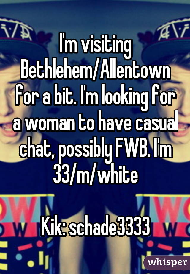 I'm visiting Bethlehem/Allentown for a bit. I'm looking for a woman to have casual chat, possibly FWB. I'm 33/m/white  Kik: schade3333