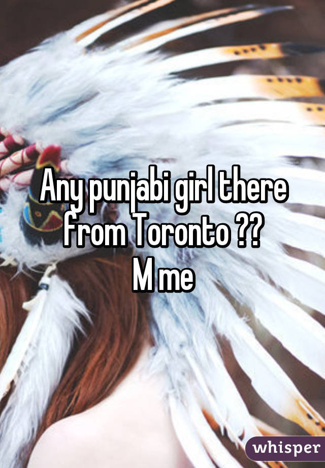 Any punjabi girl there from Toronto ?? M me