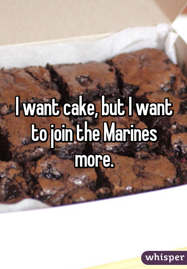 I want cake, but I want to join the Marines more.
