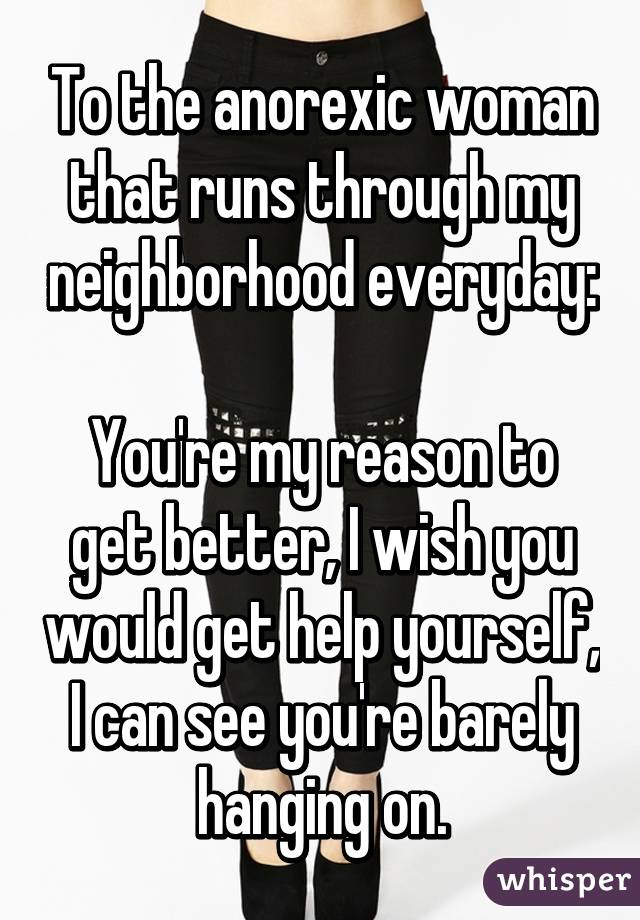 To the anorexic woman that runs through my neighborhood everyday:  You're my reason to get better, I wish you would get help yourself, I can see you're barely hanging on.
