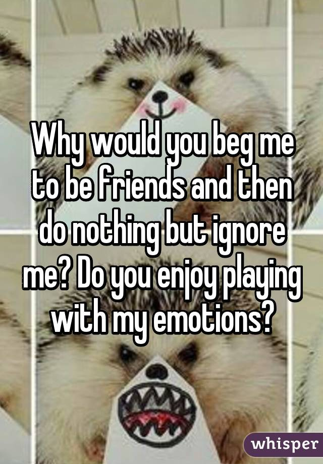 Why would you beg me to be friends and then do nothing but ignore me? Do you enjoy playing with my emotions?