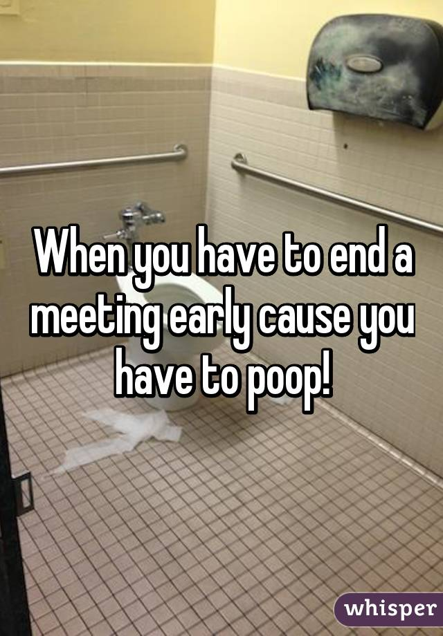 When you have to end a meeting early cause you have to poop!
