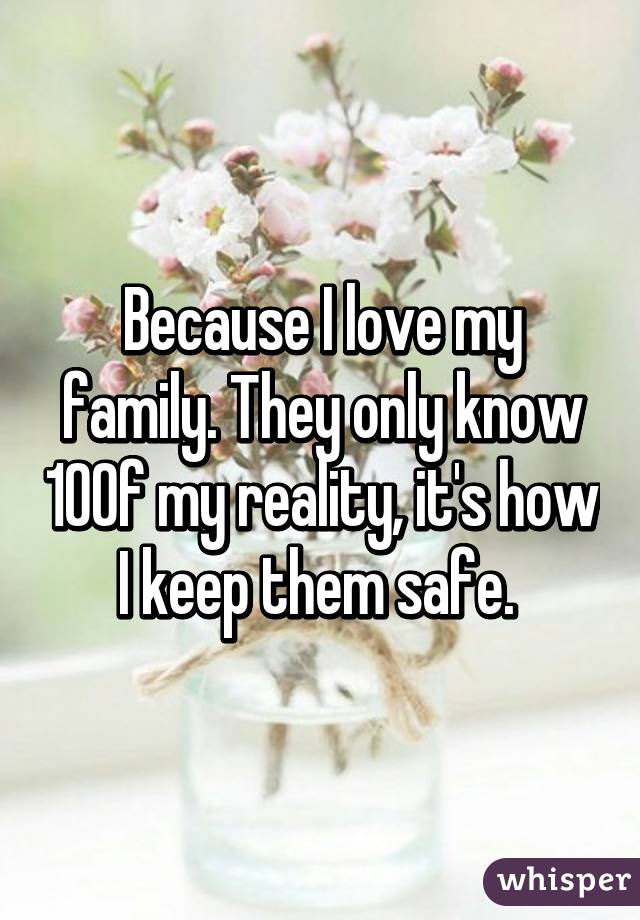 Because I love my family. They only know 10% of my reality, it's how I keep them safe.