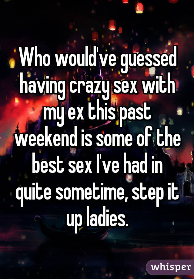 Who would've guessed having crazy sex with my ex this past weekend is some of the best sex I've had in quite sometime, step it up ladies.