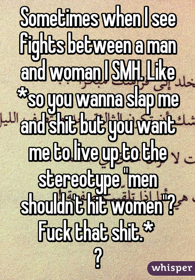 "Sometimes when I see fights between a man and woman I SMH. Like *so you wanna slap me and shit but you want me to live up to the stereotype ""men shouldn't hit women""? Fuck that shit.*  👊"