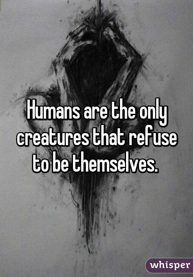 Humans are the only creatures that refuse to be themselves.