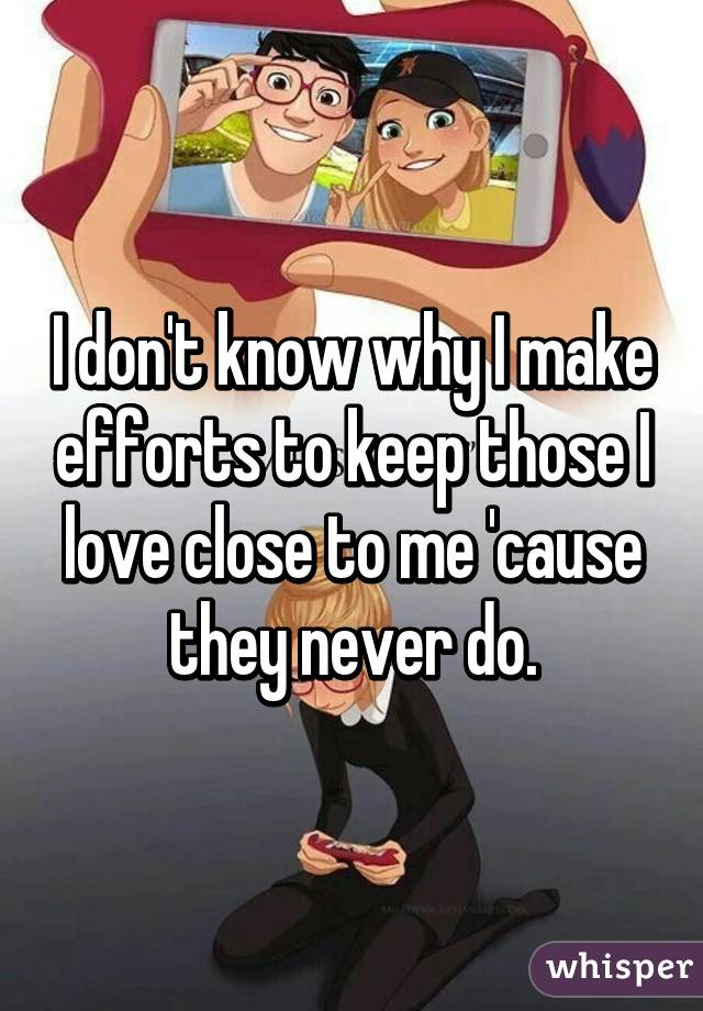 I don't know why I make efforts to keep those I love close to me 'cause they never do.