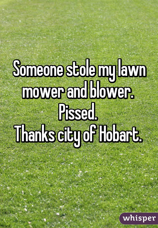 Someone stole my lawn mower and blower.  Pissed.  Thanks city of Hobart.