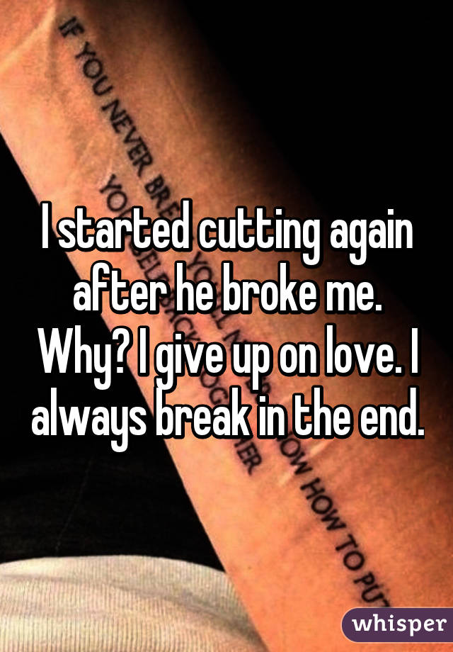 I started cutting again after he broke me. Why? I give up on love. I always break in the end.
