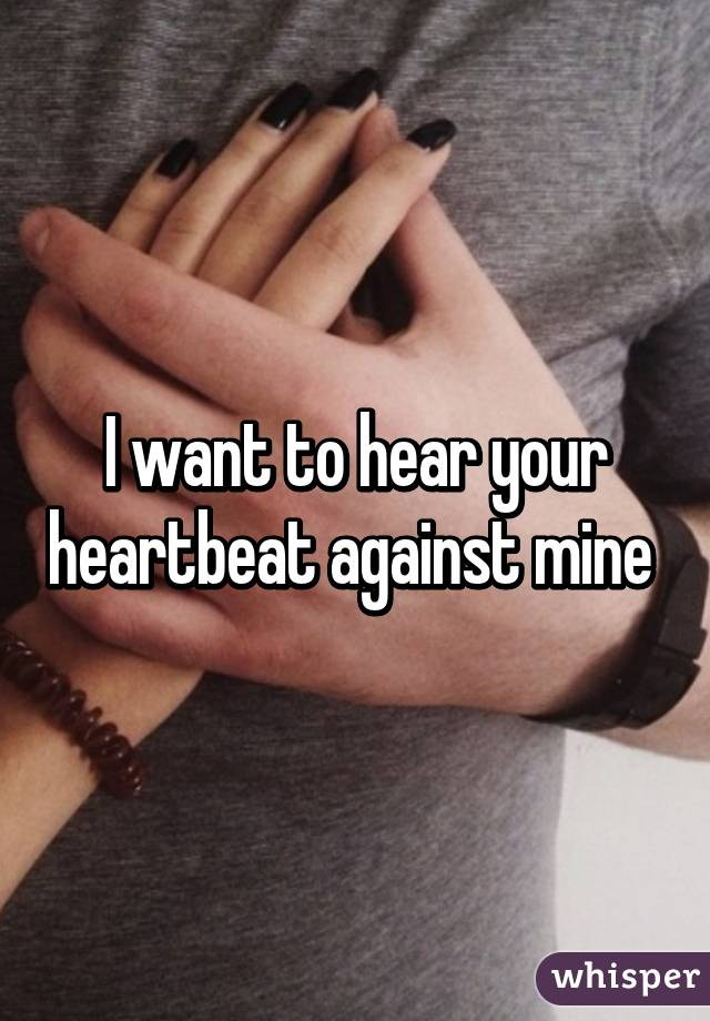 I want to hear your heartbeat against mine