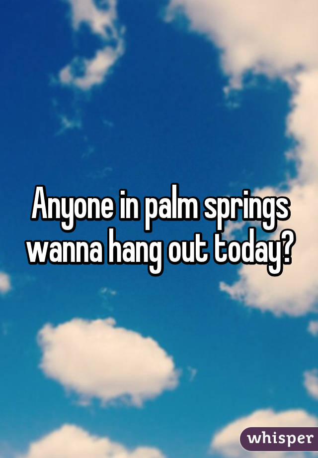 Anyone in palm springs wanna hang out today?