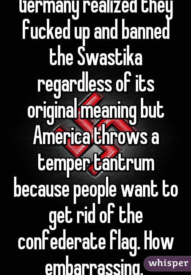 Germany realized they fucked up and banned the Swastika regardless of its original meaning but America throws a temper tantrum because people want to get rid of the confederate flag. How embarrassing.