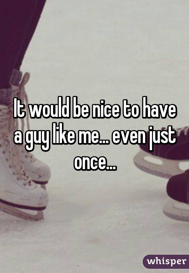It would be nice to have a guy like me... even just once...
