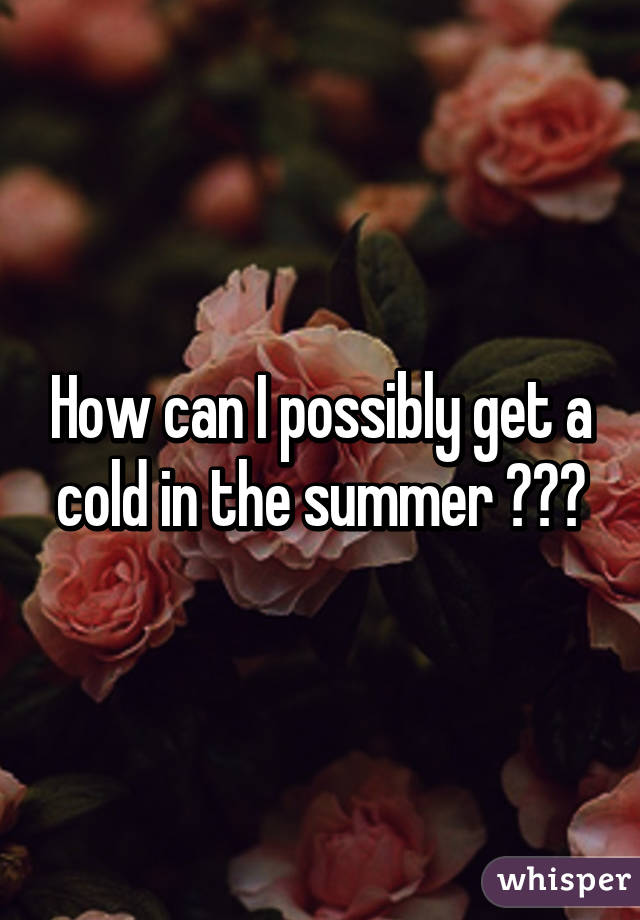 How can I possibly get a cold in the summer ???