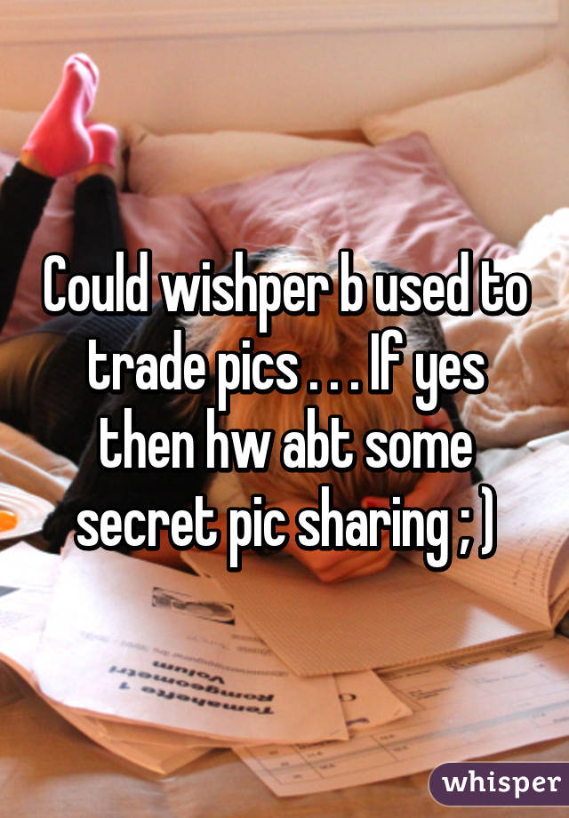 Could wishper b used to trade pics . . . If yes then hw abt some secret pic sharing ; )