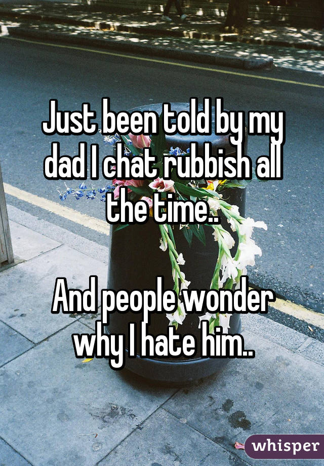 Just been told by my dad I chat rubbish all the time..  And people wonder why I hate him..