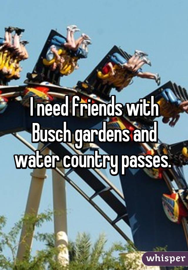 I need friends with Busch gardens and water country passes.