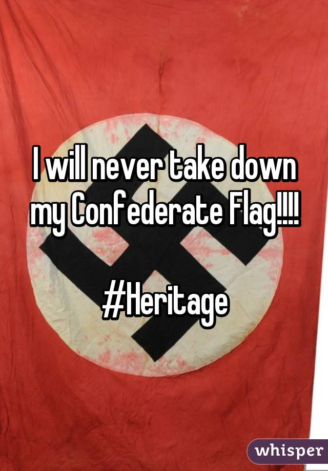 I will never take down my Confederate Flag!!!!  #Heritage