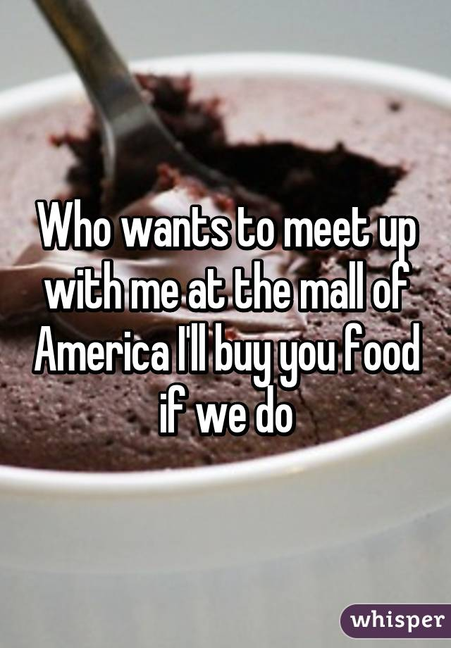 Who wants to meet up with me at the mall of America I'll buy you food if we do